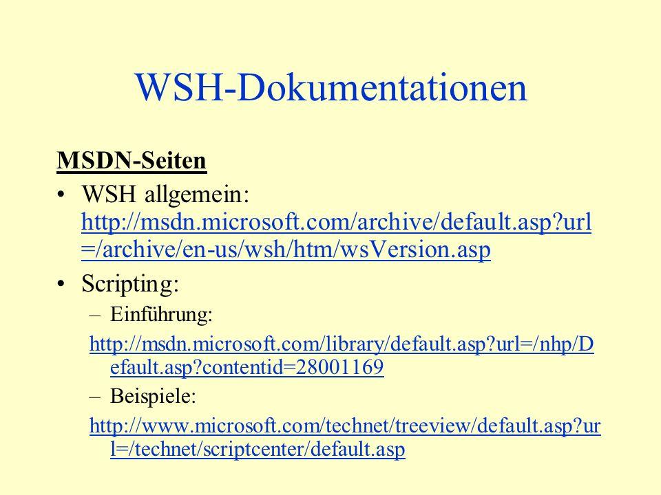WSH-Dokumentationen MSDN-Seiten WSH allgemein: http://msdn.microsoft.com/archive/default.asp url =/archive/en-us/wsh/htm/wsVersion.asp http://msdn.microsoft.com/archive/default.asp url =/archive/en-us/wsh/htm/wsVersion.asp Scripting: –Einführung: http://msdn.microsoft.com/library/default.asp url=/nhp/D efault.asp contentid=28001169 –Beispiele: http://www.microsoft.com/technet/treeview/default.asp ur l=/technet/scriptcenter/default.asp