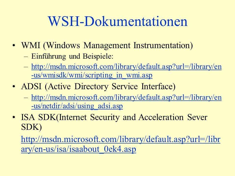 WSH-Dokumentationen WMI (Windows Management Instrumentation) –Einführung und Beispiele: –http://msdn.microsoft.com/library/default.asp url=/library/en -us/wmisdk/wmi/scripting_in_wmi.asphttp://msdn.microsoft.com/library/default.asp url=/library/en -us/wmisdk/wmi/scripting_in_wmi.asp ADSI (Active Directory Service Interface) –http://msdn.microsoft.com/library/default.asp url=/library/en -us/netdir/adsi/using_adsi.asphttp://msdn.microsoft.com/library/default.asp url=/library/en -us/netdir/adsi/using_adsi.asp ISA SDK(Internet Security and Acceleration Sever SDK) http://msdn.microsoft.com/library/default.asp url=/libr ary/en-us/isa/isaabout_0ek4.asp