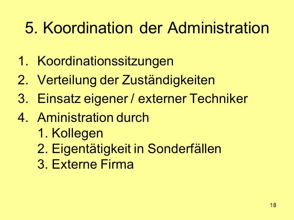 18 5. Koordination der Administration 1.Koordinationssitzungen 2.Verteilung der Zuständigkeiten 3.Einsatz eigener / externer Techniker 4.Aministration