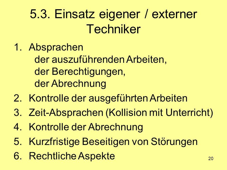 20 5.3. Einsatz eigener / externer Techniker 1.Absprachen der auszuführenden Arbeiten, der Berechtigungen, der Abrechnung 2.Kontrolle der ausgeführten