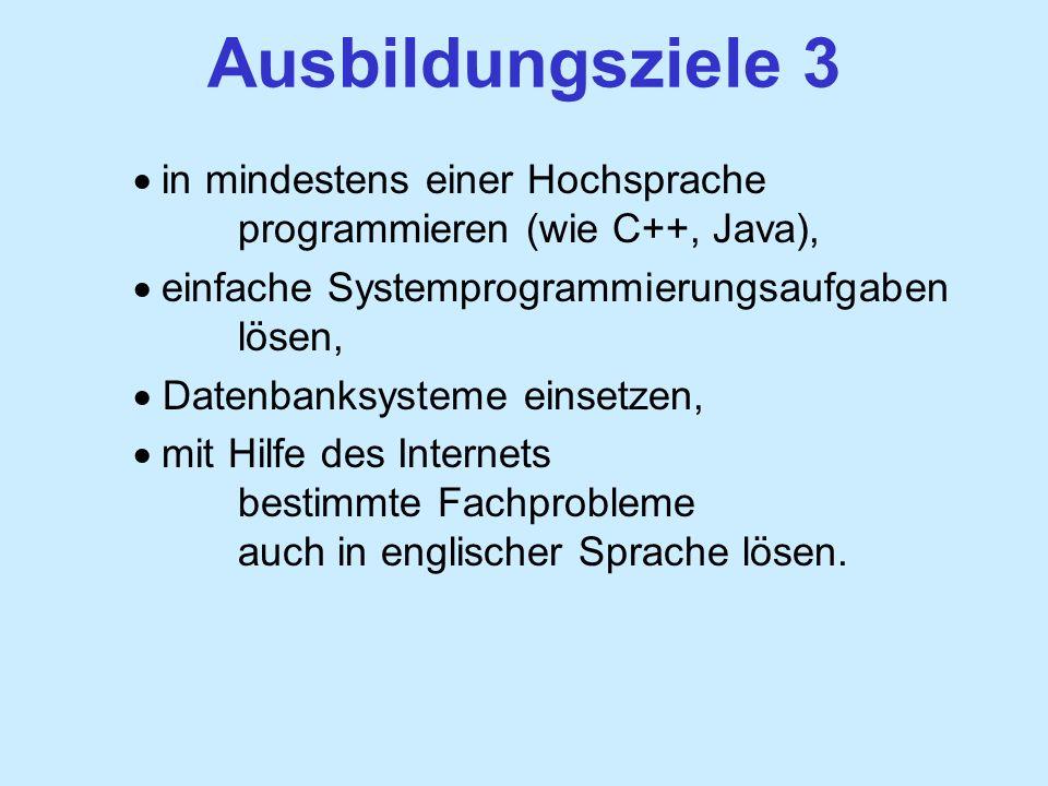 Ausbildungsziele 3 in mindestens einer Hochsprache programmieren (wie C++, Java), einfache Systemprogrammierungsaufgaben lösen, Datenbanksysteme einsetzen, mit Hilfe des Internets bestimmte Fachprobleme auch in englischer Sprache lösen.