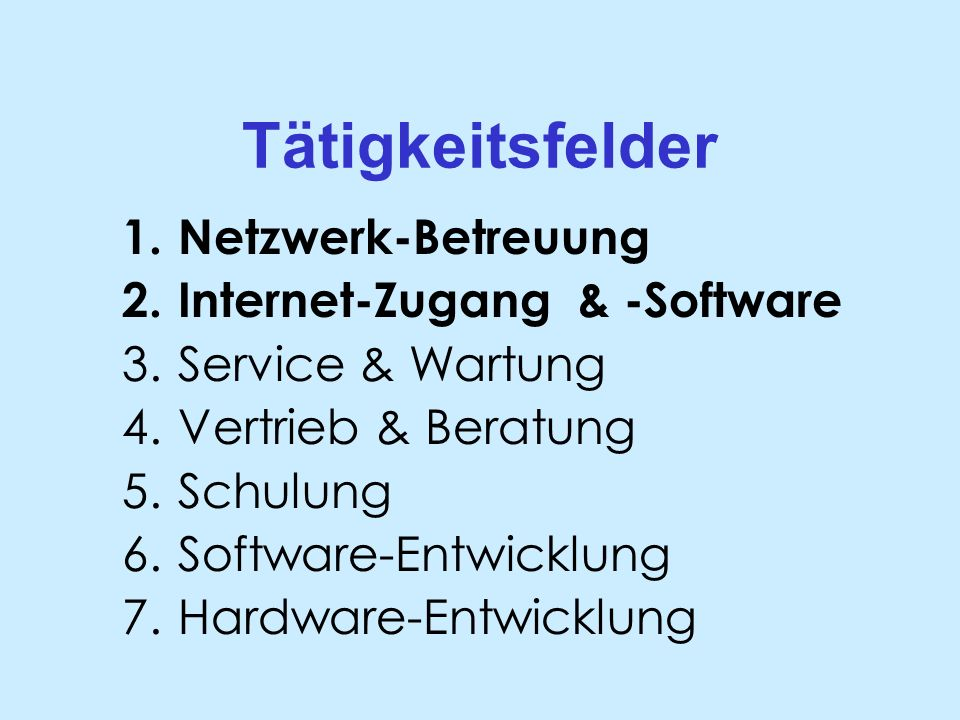 Tätigkeitsfelder 1.Netzwerk-Betreuung 2.Internet-Zugang & -Software 3.Service & Wartung 4.Vertrieb & Beratung 5.Schulung 6.Software-Entwicklung 7.Hardware-Entwicklung