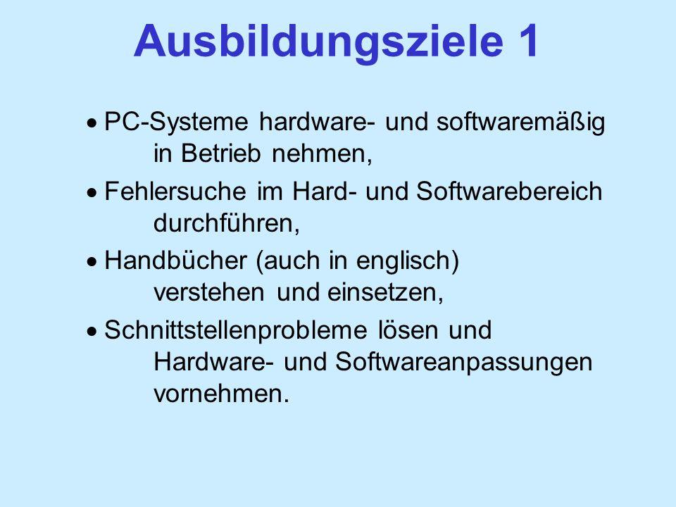 Ausbildungsziele 1 PC-Systeme hardware- und softwaremäßig in Betrieb nehmen, Fehlersuche im Hard- und Softwarebereich durchführen, Handbücher (auch in englisch) verstehen und einsetzen, Schnittstellenprobleme lösen und Hardware- und Softwareanpassungen vornehmen.