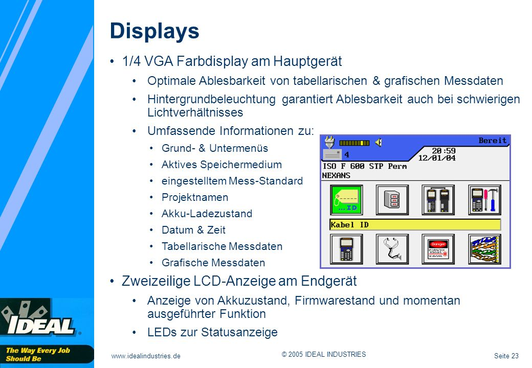 Seite 23www.idealindustries.de © 2005 IDEAL INDUSTRIES Displays 1/4 VGA Farbdisplay am Hauptgerät Optimale Ablesbarkeit von tabellarischen & grafische