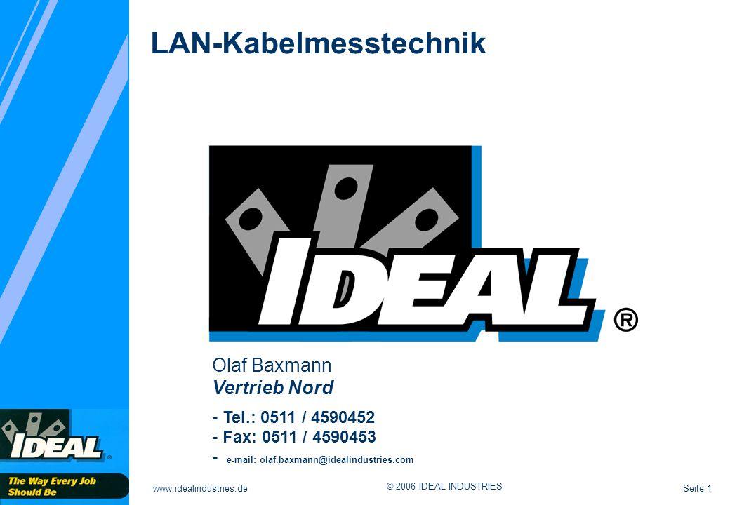 Seite 12www.idealindustries.de © 2006 IDEAL INDUSTRIES Entwurf Standards und Normen 600 MHz ISO/IEC11801 2nd Edition Class F ISO/IEC11801 2nd Edition Class F USA Europa International Deutschland CENELEC EN 50173-1 Class F CENELEC EN 50173-1 Class F 250 MHz TIA/EIA 568-B.2-1 Cat.6 TIA/EIA 568-B.2-1 Cat.6 ISO/IEC11801 2nd Edition Class E ISO/IEC11801 2nd Edition Class E CENELEC EN50173-1 Class E CENELEC EN50173-1 Class E DKE DIN EN50173-1 Klasse E DKE DIN EN50173-1 Klasse E DKE DIN EN50173-1 Klasse F DKE DIN EN50173-1 Klasse F 100 MHz ISO/IEC11801: 2nd Edition Class D ISO/IEC11801: 2nd Edition Class D CENELEC EN50173-1 Class D CENELEC EN50173-1 Class D DKE DIN EN50173-1 Klasse D DKE DIN EN50173-1 Klasse D TIA/EIA 568-B.1/2 Cat.