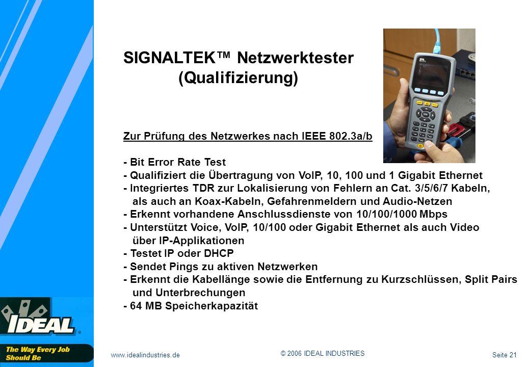 Seite 21www.idealindustries.de © 2006 IDEAL INDUSTRIES SIGNALTEK hg Zur Prüfung des Netzwerkes nach IEEE 802.3a/b - Bit Error Rate Test - Qualifiziert die Übertragung von VoIP, 10, 100 und 1 Gigabit Ethernet - Integriertes TDR zur Lokalisierung von Fehlern an Cat.