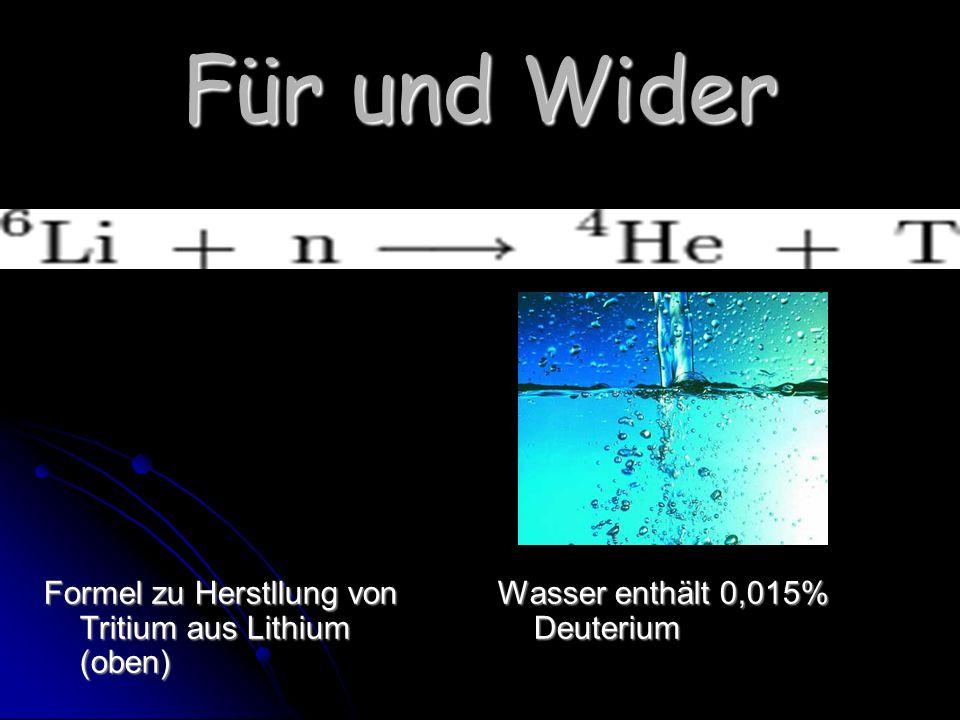 Für und Wider Formel zu Herstllung von Tritium aus Lithium (oben) Wasser enthält 0,015% Deuterium