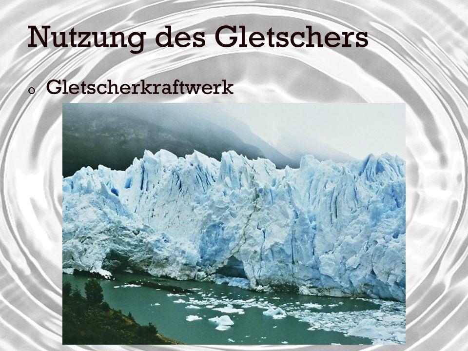 Nutzung des Gletschers o Gletscherkraftwerk