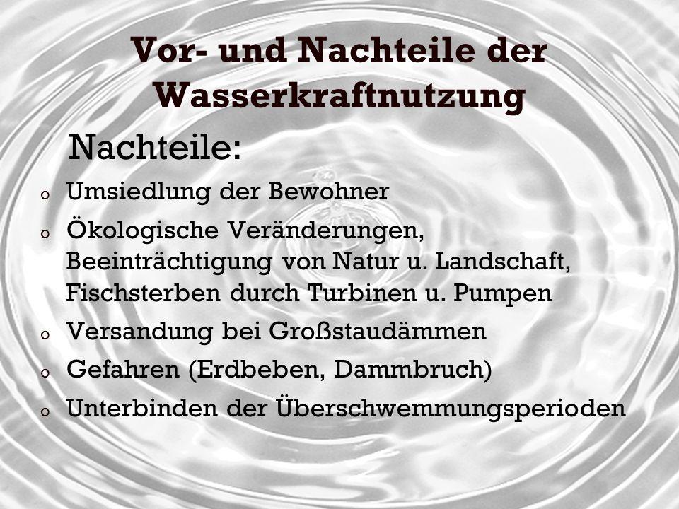Vor- und Nachteile der Wasserkraftnutzung Nachteile: o Umsiedlung der Bewohner o Ökologische Veränderungen, Beeinträchtigung von Natur u. Landschaft,