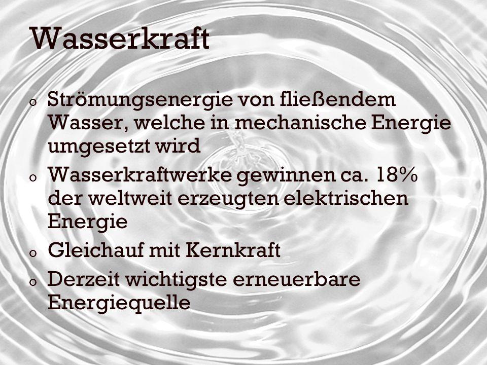 Wasserkraft o Strömungsenergie von fließendem Wasser, welche in mechanische Energie umgesetzt wird o Wasserkraftwerke gewinnen ca. 18% der weltweit er