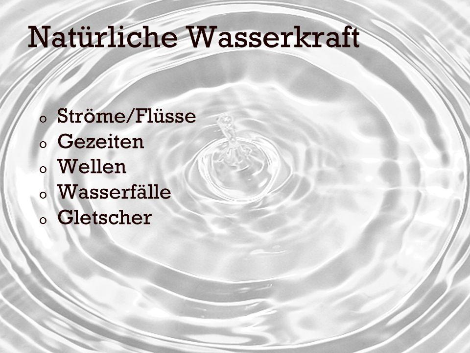 Natürliche Wasserkraft o Ströme/Flüsse o Gezeiten o Wellen o Wasserfälle o Gletscher