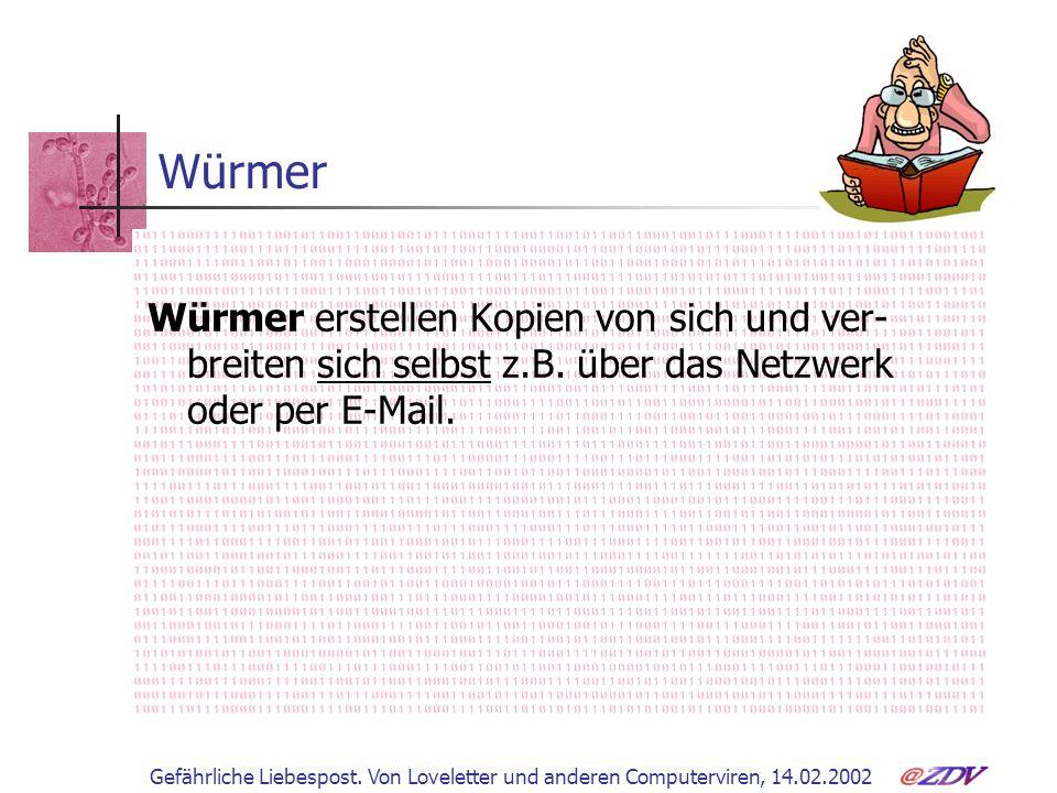 Gefährliche Liebespost. Von Loveletter und anderen Computerviren, 14.02.2002 Würmer Würmer erstellen Kopien von sich und ver- breiten sich selbst z.B.