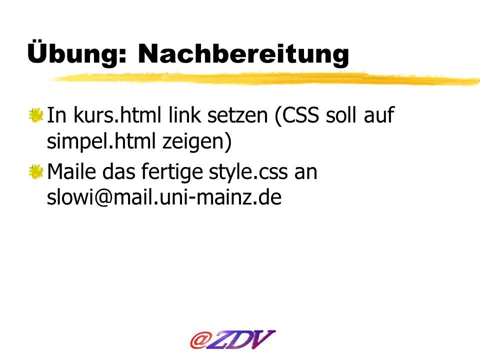 Übung: Nachbereitung In kurs.html link setzen (CSS soll auf simpel.html zeigen) Maile das fertige style.css an slowi@mail.uni-mainz.de