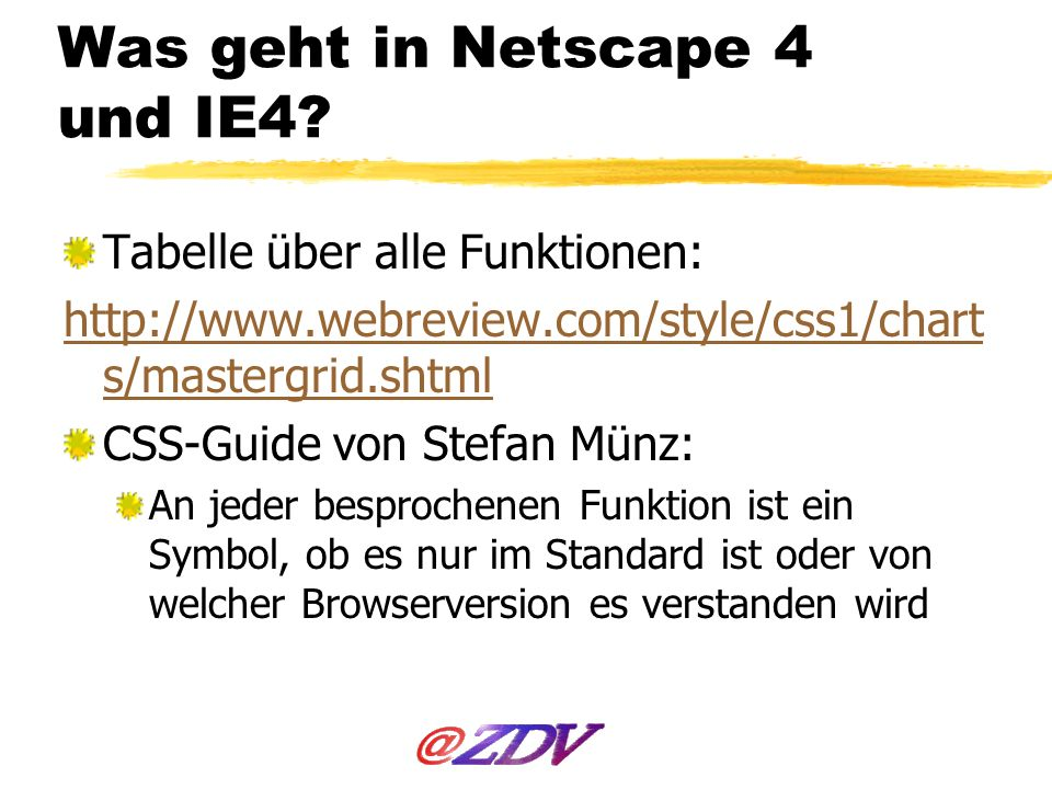 Was geht in Netscape 4 und IE4? Tabelle über alle Funktionen: http://www.webreview.com/style/css1/chart s/mastergrid.shtml CSS-Guide von Stefan Münz:
