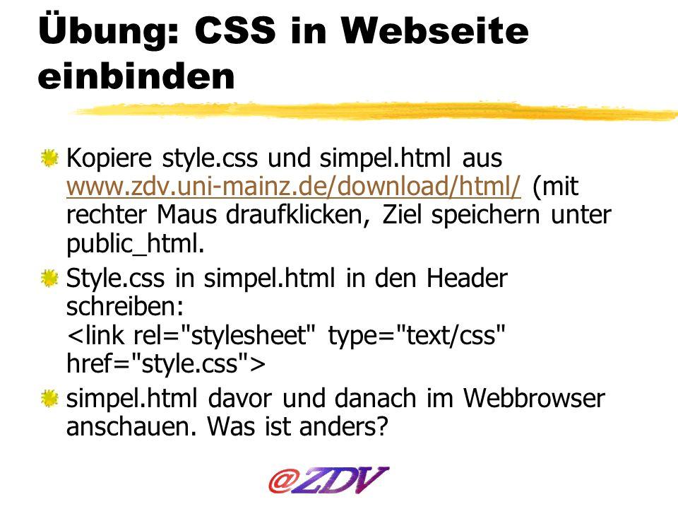 Übung: CSS in Webseite einbinden Kopiere style.css und simpel.html aus www.zdv.uni-mainz.de/download/html/ (mit rechter Maus draufklicken, Ziel speich