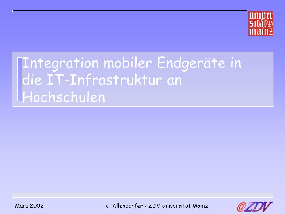 März 2002C. Allendörfer - ZDV Universität Mainz Integration mobiler Endgeräte in die IT-Infrastruktur an Hochschulen