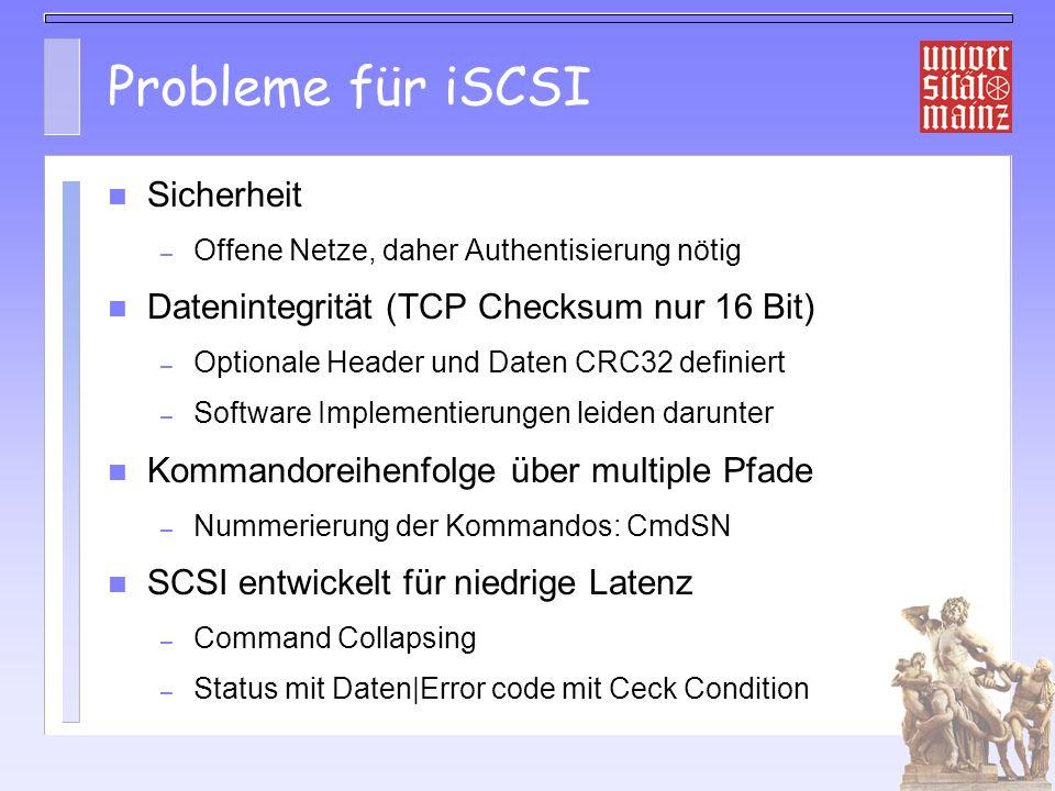 Probleme für iSCSI Sicherheit – Offene Netze, daher Authentisierung nötig Datenintegrität (TCP Checksum nur 16 Bit) – Optionale Header und Daten CRC32 definiert – Software Implementierungen leiden darunter Kommandoreihenfolge über multiple Pfade – Nummerierung der Kommandos: CmdSN SCSI entwickelt für niedrige Latenz – Command Collapsing – Status mit Daten Error code mit Ceck Condition