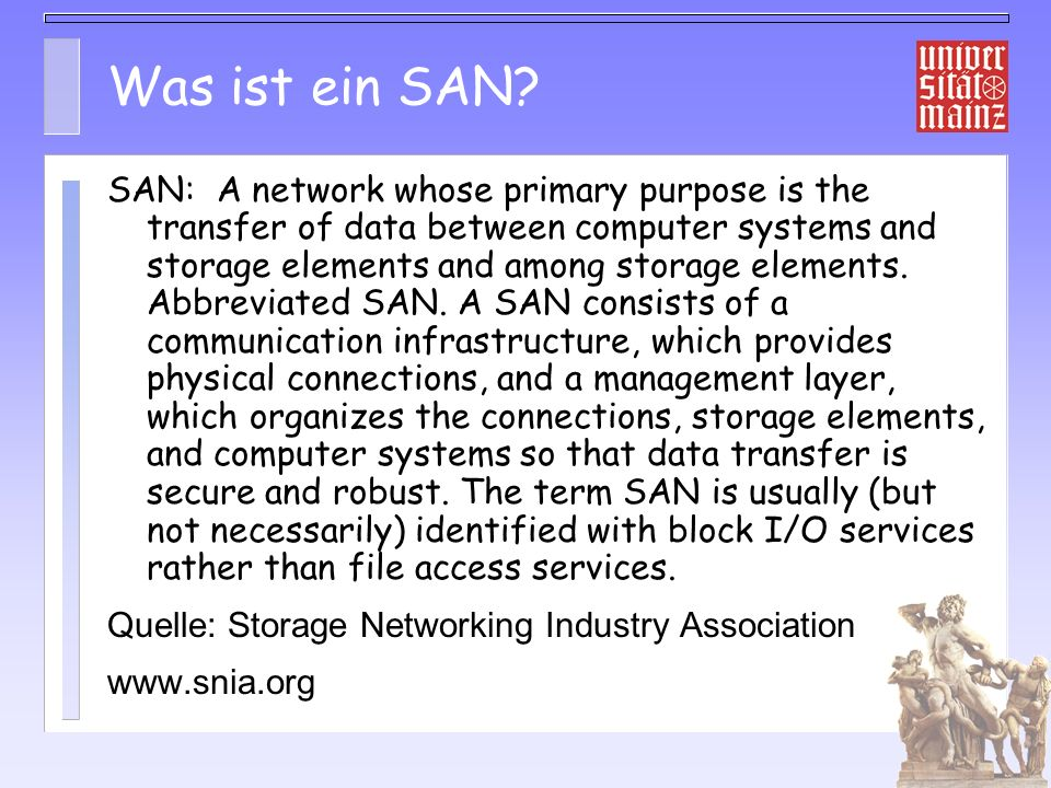 Was ist ein SAN? SAN: A network whose primary purpose is the transfer of data between computer systems and storage elements and among storage elements