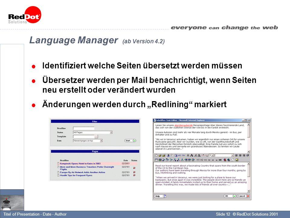 © RedDot Solutions 2001Slide 12Titel of Presentation - Date - Author Language Manager (ab Version 4.2) Identifiziert welche Seiten übersetzt werden müssen Übersetzer werden per Mail benachrichtigt, wenn Seiten neu erstellt oder verändert wurden Änderungen werden durch Redlining markiert