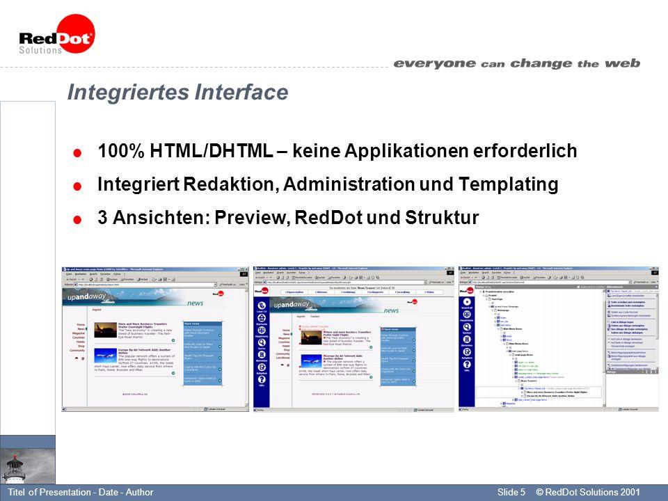 © RedDot Solutions 2001Slide 5Titel of Presentation - Date - Author Integriertes Interface 100% HTML/DHTML – keine Applikationen erforderlich Integriert Redaktion, Administration und Templating 3 Ansichten: Preview, RedDot und Struktur