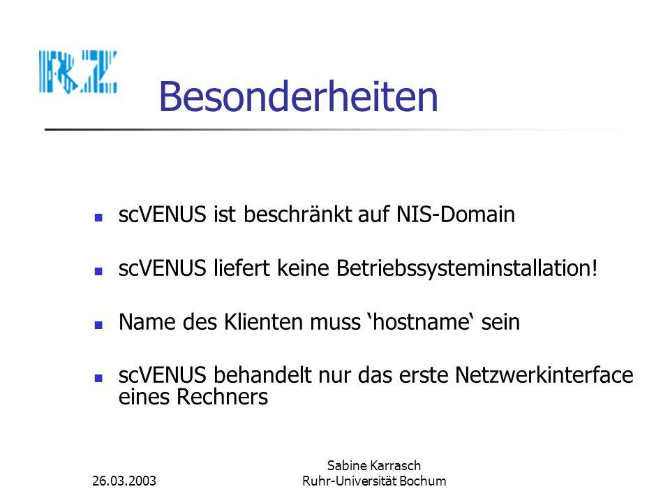 26.03.2003 Sabine Karrasch Ruhr-Universität Bochum Besonderheiten scVENUS ist beschränkt auf NIS-Domain scVENUS liefert keine Betriebssysteminstallati