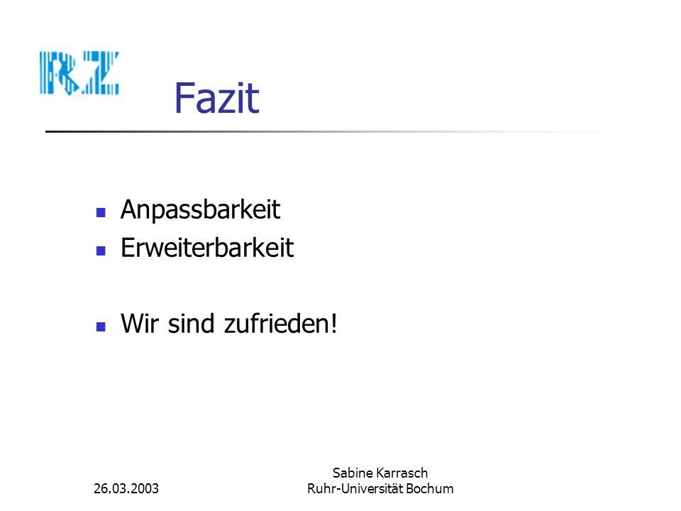 26.03.2003 Sabine Karrasch Ruhr-Universität Bochum Fazit Anpassbarkeit Erweiterbarkeit Wir sind zufrieden!