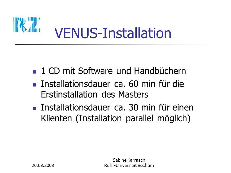 26.03.2003 Sabine Karrasch Ruhr-Universität Bochum VENUS-Installation 1 CD mit Software und Handbüchern Installationsdauer ca. 60 min für die Erstinst