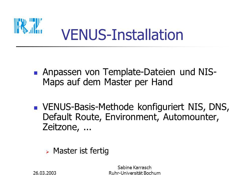 26.03.2003 Sabine Karrasch Ruhr-Universität Bochum VENUS-Installation Installation eines Klienten: Klient mit Betriebssystem und Netzzugang Klient auf dem Master bekanntmachen VENUS-Klient-Software installieren (Remote über ssh oder rsh) VENUS-Basis-Methode auf dem Klienten installieren Klient rebooten Klient ist fertig