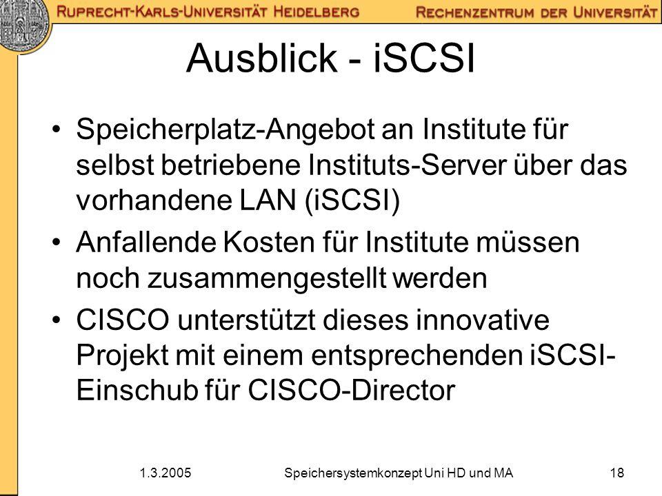 1.3.2005Speichersystemkonzept Uni HD und MA18 Ausblick - iSCSI Speicherplatz-Angebot an Institute für selbst betriebene Instituts-Server über das vorh