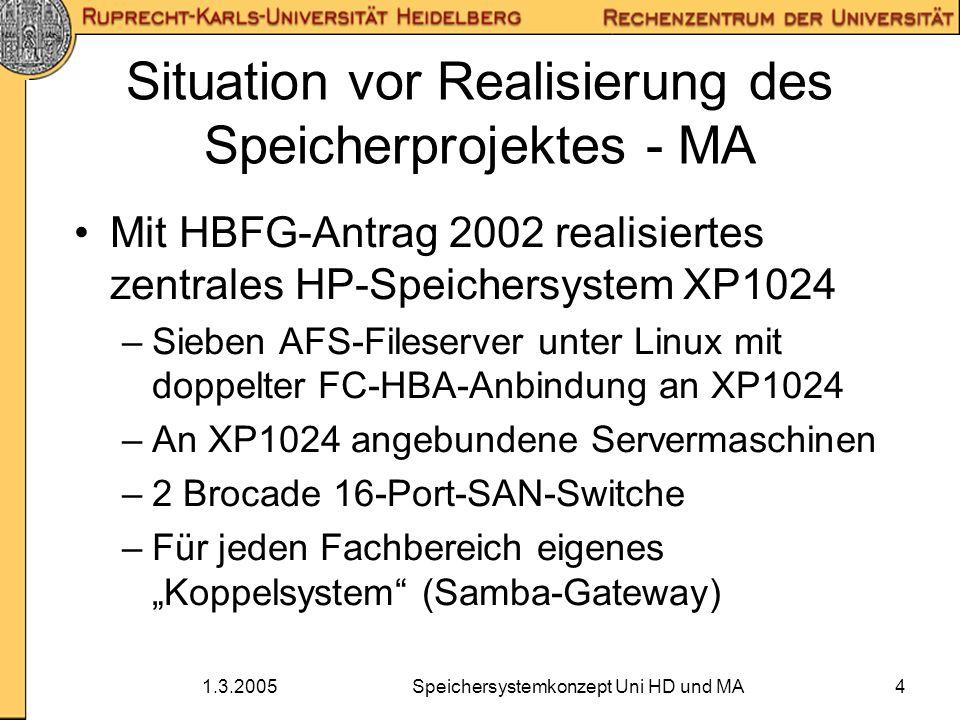 1.3.2005Speichersystemkonzept Uni HD und MA15 Realisierung - MA HDS 9980V parallel zur alten HP XP1024 aufgebaut, ebenso SAN-Director Die meisten Daten mittels AFS-Methoden (vos move) umgezogen Server mit doppelten FC-HBAs benötigen Software von HDS anstelle von HP