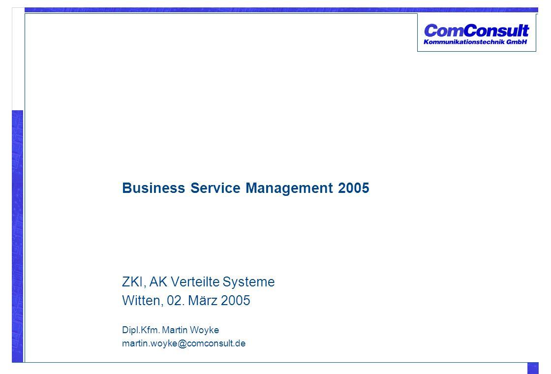 ZKI, AK Verteilte Systeme Witten, 02. März 2005 Dipl.Kfm. Martin Woyke martin.woyke@comconsult.de Business Service Management 2005