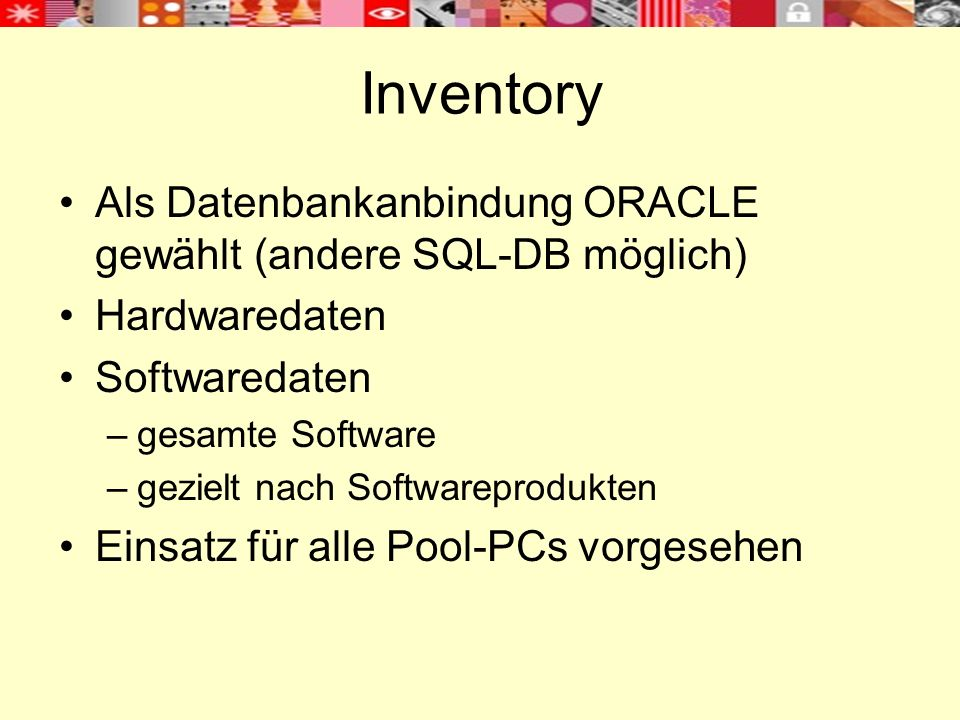 Inventory Als Datenbankanbindung ORACLE gewählt (andere SQL-DB möglich) Hardwaredaten Softwaredaten –gesamte Software –gezielt nach Softwareprodukten Einsatz für alle Pool-PCs vorgesehen