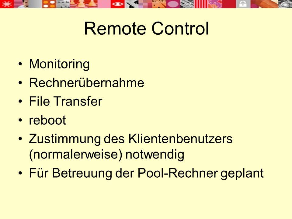 Remote Control Monitoring Rechnerübernahme File Transfer reboot Zustimmung des Klientenbenutzers (normalerweise) notwendig Für Betreuung der Pool-Rechner geplant