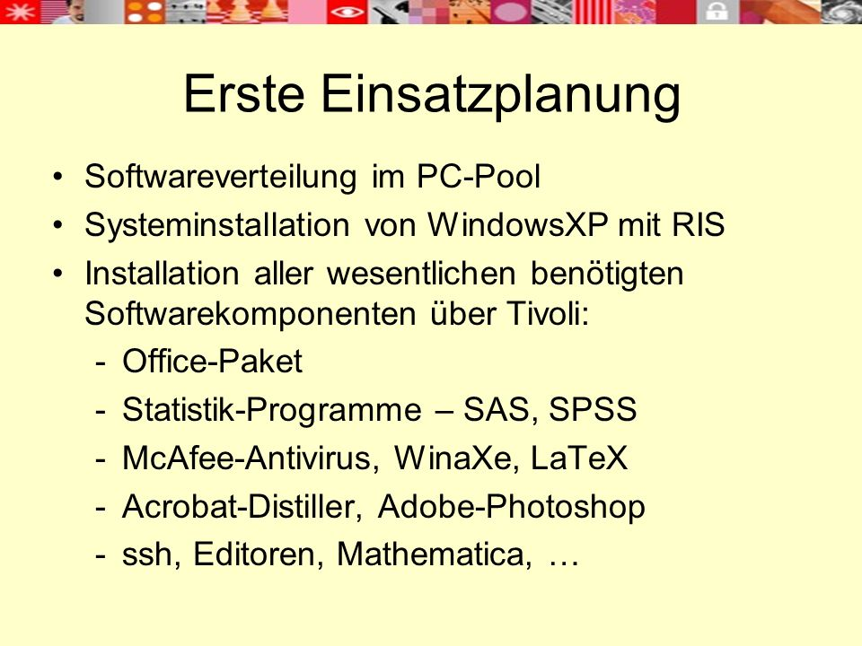 Erste Einsatzplanung Softwareverteilung im PC-Pool Systeminstallation von WindowsXP mit RIS Installation aller wesentlichen benötigten Softwarekomponenten über Tivoli: -Office-Paket -Statistik-Programme – SAS, SPSS -McAfee-Antivirus, WinaXe, LaTeX -Acrobat-Distiller, Adobe-Photoshop -ssh, Editoren, Mathematica, …