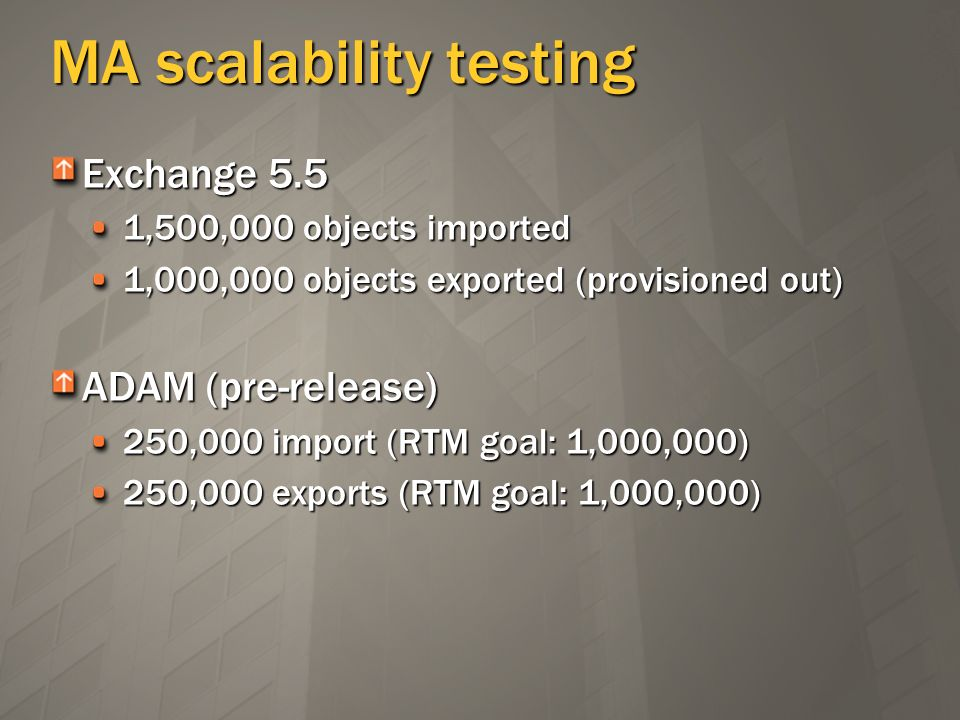 MA scalability testing Exchange 5.5 1,500,000 objects imported 1,000,000 objects exported (provisioned out) ADAM (pre-release) 250,000 import (RTM goa