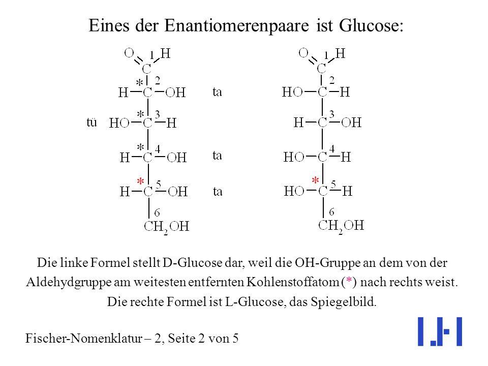 Hexo-Aldosen haben die folgende Konstitution: Konfigurationszuordnung bei Hexo-Aldosen am Beispiel der D-Glucose Fischer-Nomenklatur – 2, Seite 1 von 5 Sie besitzen 4 Chiralitätszentren (*); es gibt also 2 4 = 16 Stereoisomere.