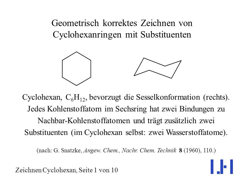 Geometrisch korrektes Zeichnen von Cyclohexanringen mit Substituenten Cyclohexan, C 6 H 12, bevorzugt die Sesselkonformation (rechts).