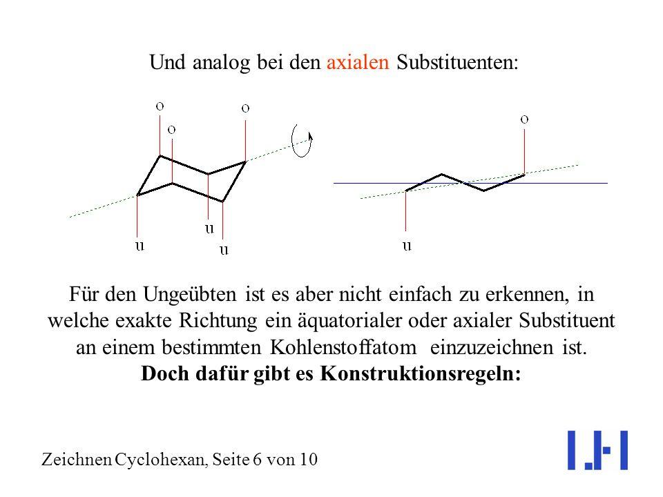 Und analog bei den axialen Substituenten: Zeichnen Cyclohexan, Seite 6 von 10 Für den Ungeübten ist es aber nicht einfach zu erkennen, in welche exakte Richtung ein äquatorialer oder axialer Substituent an einem bestimmten Kohlenstoffatom einzuzeichnen ist.