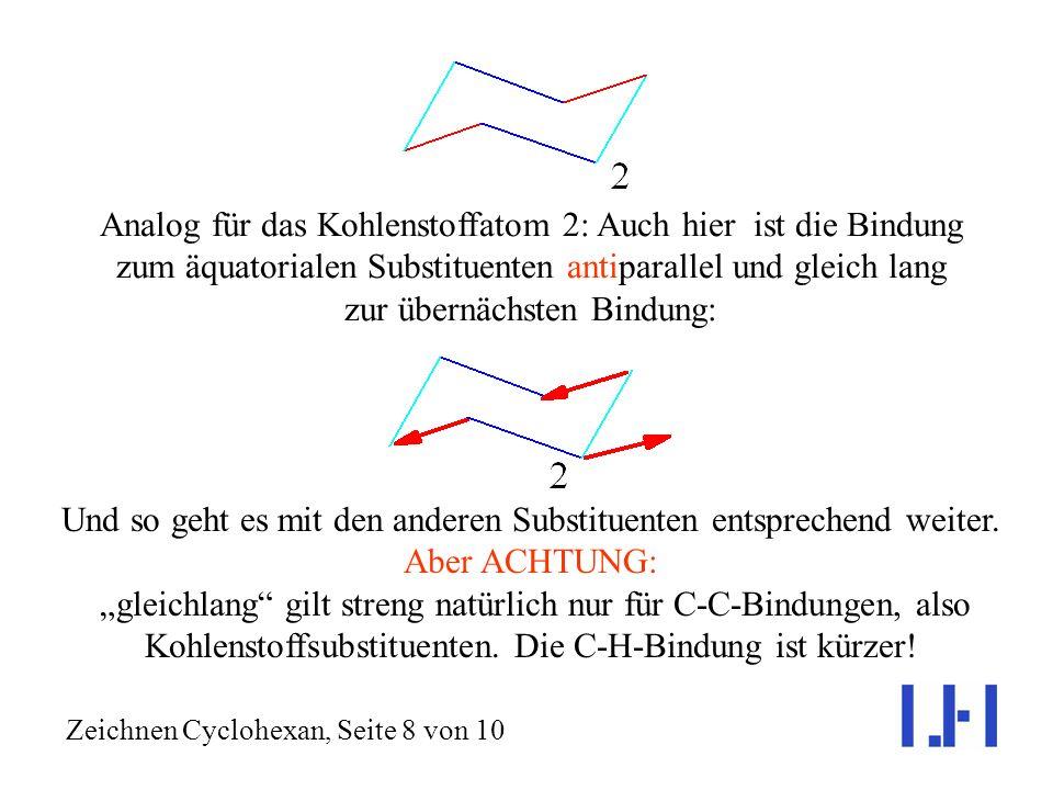 Analog für das Kohlenstoffatom 2: Auch hier ist die Bindung zum äquatorialen Substituenten antiparallel und gleich lang zur übernächsten Bindung: Zeichnen Cyclohexan, Seite 8 von 10 Und so geht es mit den anderen Substituenten entsprechend weiter.