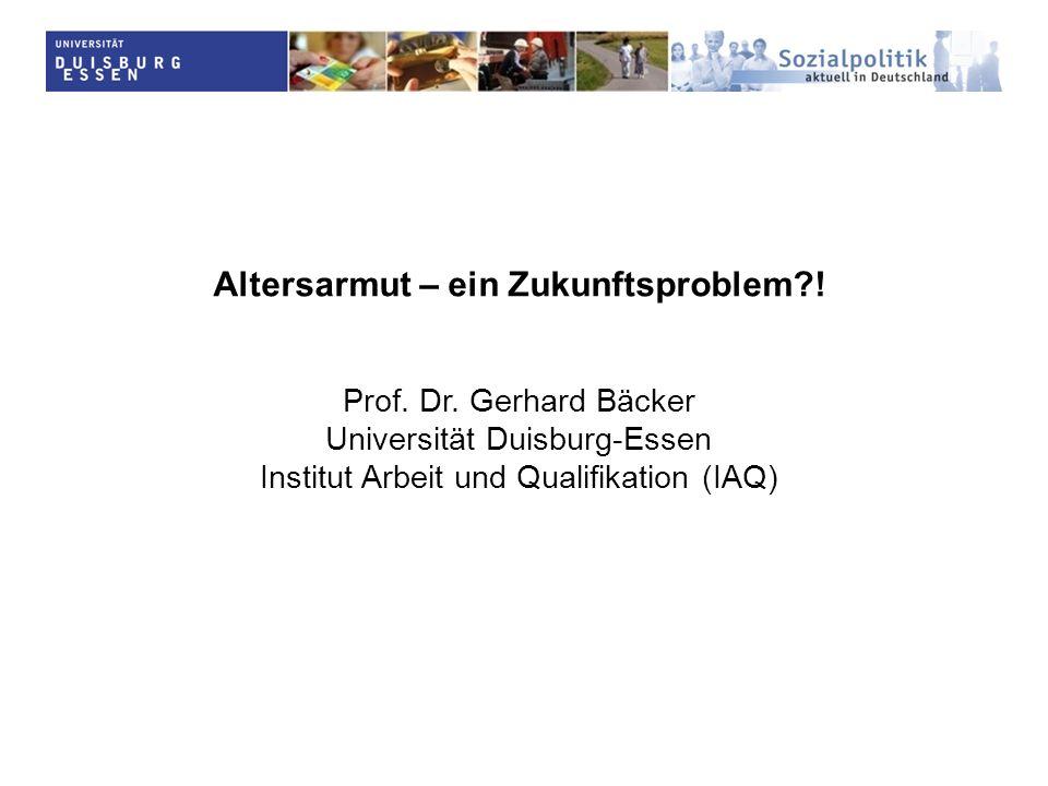 Altersarmut – ein Zukunftsproblem?! Prof. Dr. Gerhard Bäcker Universität Duisburg-Essen Institut Arbeit und Qualifikation (IAQ)