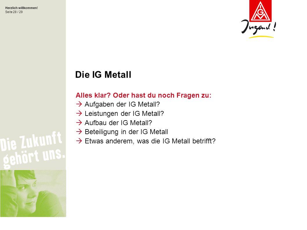 Herzlich willkommen! Seite 28 / 29 Alles klar? Oder hast du noch Fragen zu: Aufgaben der IG Metall? Leistungen der IG Metall? Aufbau der IG Metall? Be