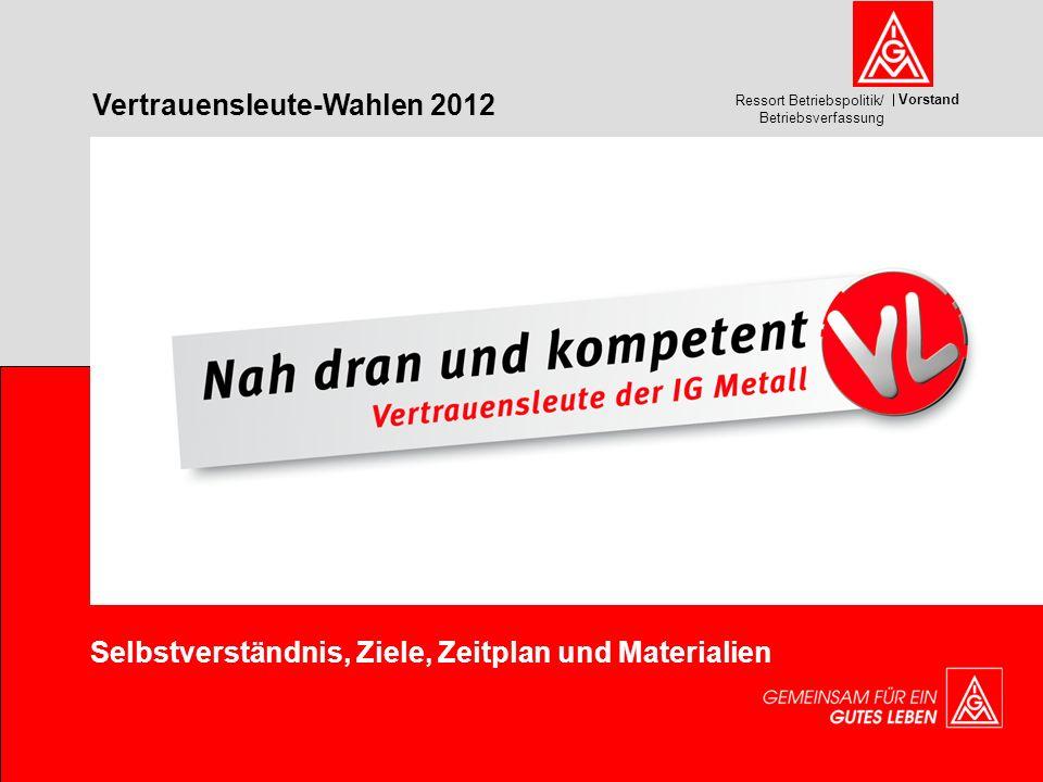 Vorstand Ressort Betriebspolitik/ Betriebsverfassung Selbstverständnis, Ziele, Zeitplan und Materialien Vertrauensleute-Wahlen 2012