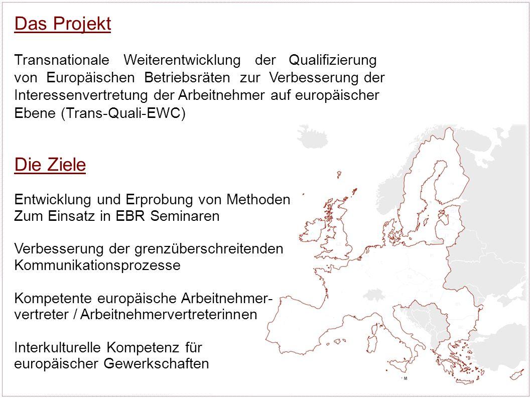 Das Projekt Transnationale Weiterentwicklung der Qualifizierung von Europäischen Betriebsräten zur Verbesserung der Interessenvertretung der Arbeitnehmer auf europäischer Ebene (Trans-Quali-EWC) Die Ziele Entwicklung und Erprobung von Methoden Zum Einsatz in EBR Seminaren Verbesserung der grenzüberschreitenden Kommunikationsprozesse Kompetente europäische Arbeitnehmer- vertreter / Arbeitnehmervertreterinnen Interkulturelle Kompetenz für europäischer Gewerkschaften