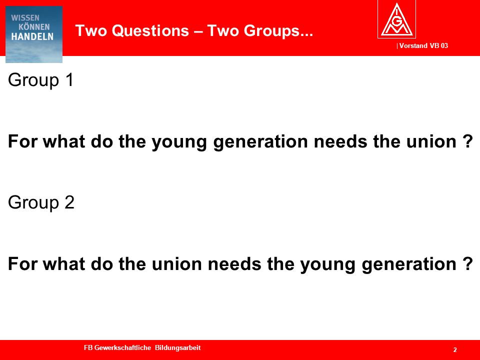 Vorstand VB 03 FB Gewerkschaftliche Bildungsarbeit Two Questions – Two Groups... Group 1 For what do the young generation needs the union ? Group 2 Fo