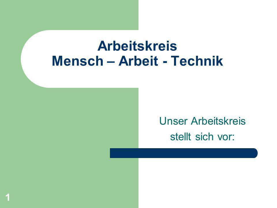 1 Arbeitskreis Mensch – Arbeit - Technik Unser Arbeitskreis stellt sich vor: