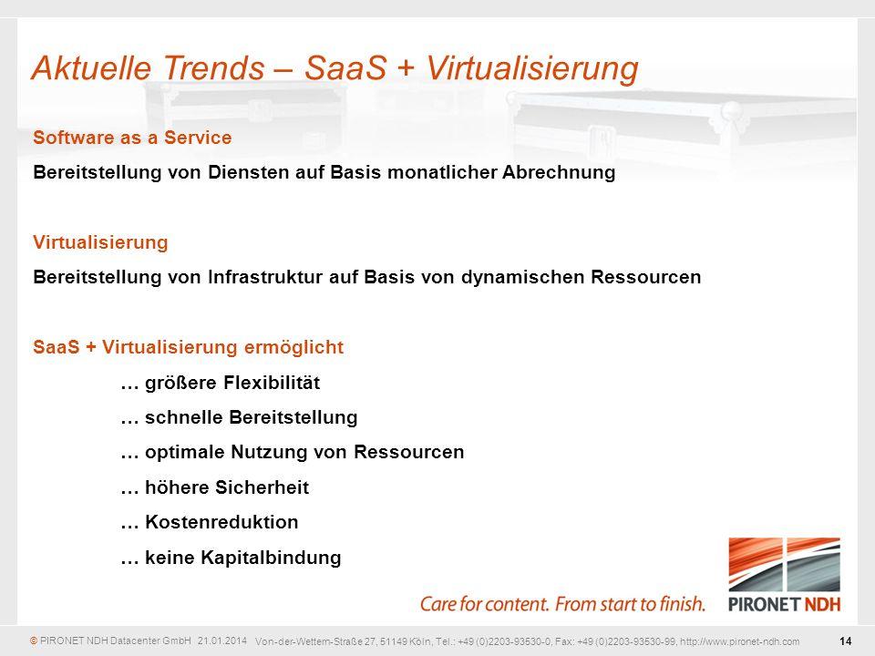 © PIRONET NDH Datacenter GmbH 21.01.2014 14 Von-der-Wettern-Straße 27, 51149 Köln, Tel.: +49 (0)2203-93530-0, Fax: +49 (0)2203-93530-99, http://www.pironet-ndh.com Software as a Service Bereitstellung von Diensten auf Basis monatlicher Abrechnung Virtualisierung Bereitstellung von Infrastruktur auf Basis von dynamischen Ressourcen SaaS + Virtualisierung ermöglicht … größere Flexibilität … schnelle Bereitstellung … optimale Nutzung von Ressourcen … höhere Sicherheit … Kostenreduktion … keine Kapitalbindung Aktuelle Trends – SaaS + Virtualisierung