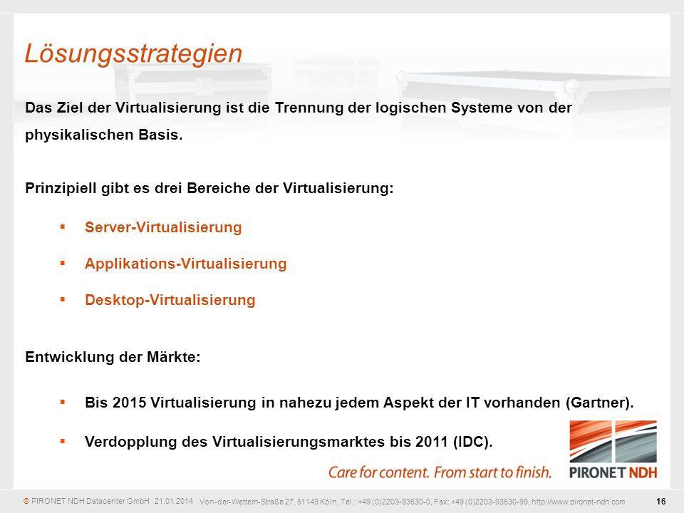 © PIRONET NDH Datacenter GmbH 21.01.2014 16 Von-der-Wettern-Straße 27, 51149 Köln, Tel.: +49 (0)2203-93530-0, Fax: +49 (0)2203-93530-99, http://www.pironet-ndh.com Das Ziel der Virtualisierung ist die Trennung der logischen Systeme von der physikalischen Basis.