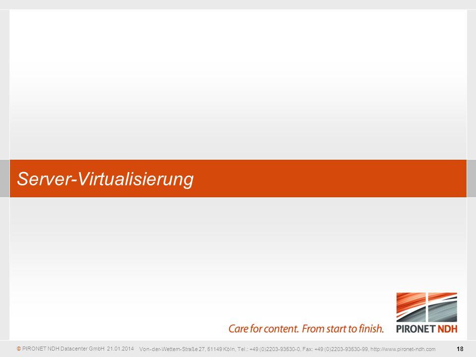 © PIRONET NDH Datacenter GmbH 18 21.01.2014 Von-der-Wettern-Straße 27, 51149 Köln, Tel.: +49 (0)2203-93530-0, Fax: +49 (0)2203-93530-99, http://www.pironet-ndh.com Server-Virtualisierung