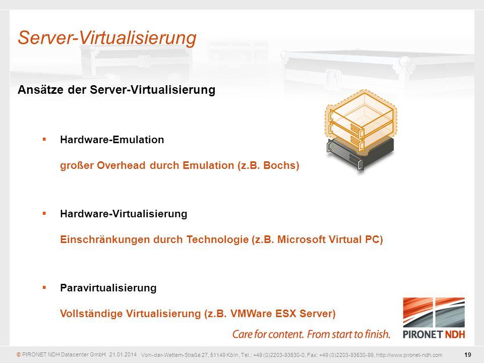 © PIRONET NDH Datacenter GmbH 21.01.2014 19 Von-der-Wettern-Straße 27, 51149 Köln, Tel.: +49 (0)2203-93530-0, Fax: +49 (0)2203-93530-99, http://www.pironet-ndh.com Ansätze der Server-Virtualisierung Hardware-Emulation großer Overhead durch Emulation (z.B.