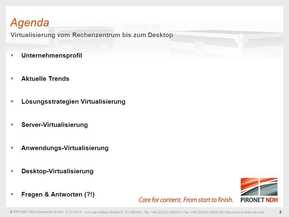 © PIRONET NDH Datacenter GmbH 21.01.2014 2 Von-der-Wettern-Straße 27, 51149 Köln, Tel.: +49 (0)2203-93530-0, Fax: +49 (0)2203-93530-99, http://www.pironet-ndh.com Unternehmensprofil Aktuelle Trends Lösungsstrategien Virtualisierung Server-Virtualisierung Anwendungs-Virtualisierung Desktop-Virtualisierung Fragen & Antworten (?!) Agenda Virtualisierung vom Rechenzentrum bis zum Desktop